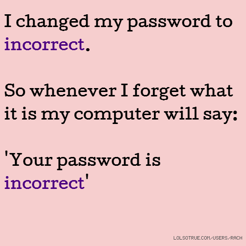 I changed my password to incorrect. So whenever I forget what it is my computer will say: 'Your password is incorrect'
