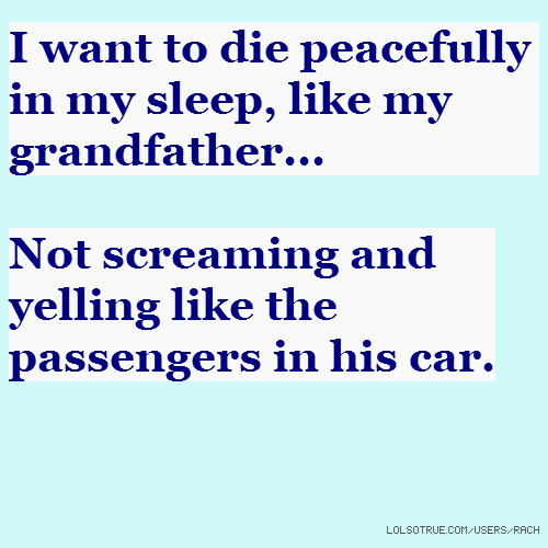 I want to die peacefully in my sleep, like my grandfather... Not screaming and yelling like the passengers in his car.