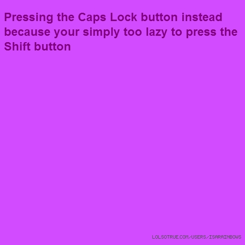 Pressing the Caps Lock button instead because your simply too lazy to press the Shift button