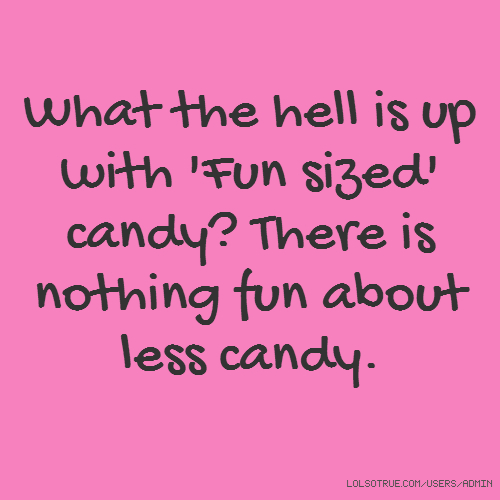 What the hell is up with 'Fun sized' candy? There is nothing fun about less candy.