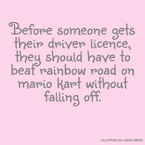 Before someone gets their driver licence, they should have to beat rainbow road on mario kart without falling off.