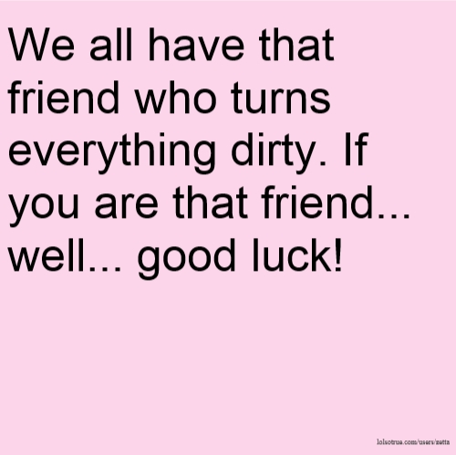 We all have that friend who turns everything dirty. If you are that friend... well... good luck!