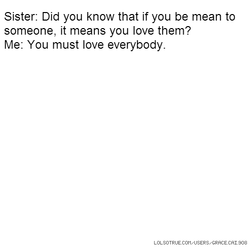 Sister: Did you know that if you be mean to someone, it means you love them? Me: You must love everybody.
