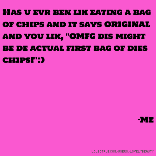 "Has u evr ben lik eating a bag of chips and it says ORIGINAL and you lik, ""OMFG dis might be de actual first bag of dies chips!"":) -Me"