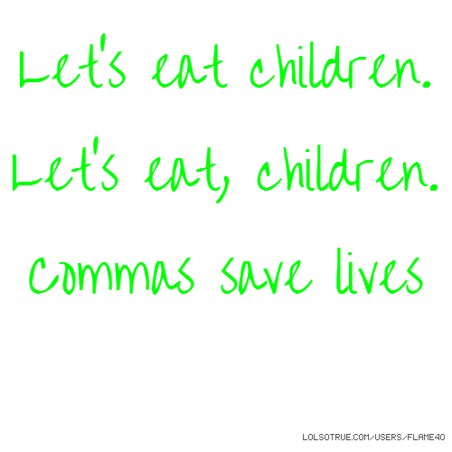 Let's eat children. Let's eat, children. Commas save lives