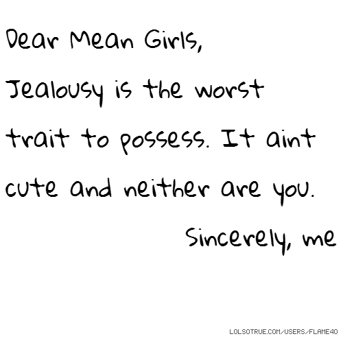 Dear Mean Girls, Jealousy is the worst trait to possess. It aint cute and neither are you. Sincerely, me