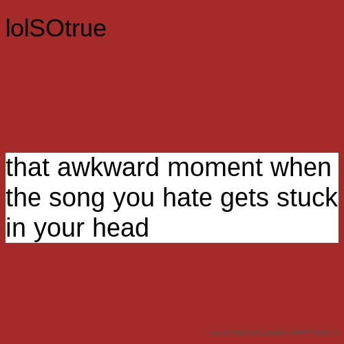 lolSOtrue that awkward moment when the song you hate gets stuck in your head
