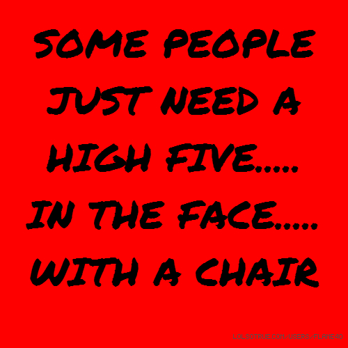 SOME PEOPLE JUST NEED A HIGH FIVE..... IN THE FACE..... WITH A CHAIR