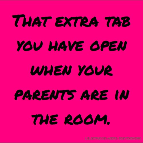 That extra tab you have open when your parents are in the room.