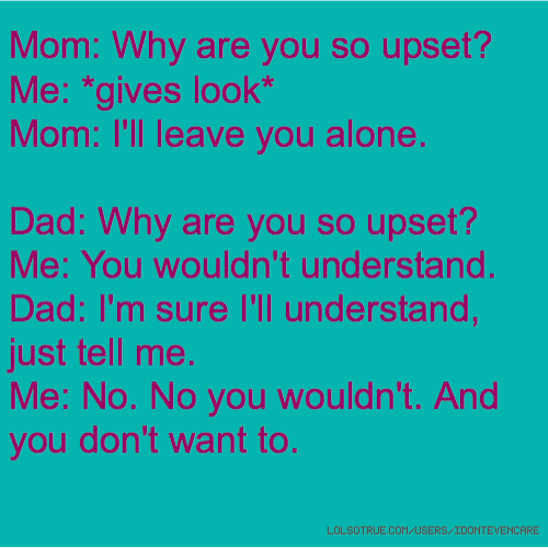 Mom: Why are you so upset? Me: *gives look* Mom: I'll leave you alone. Dad: Why are you so upset? Me: You wouldn't understand. Dad: I'm sure I'll understand, just tell me. Me: No. No you wouldn't. And you don't want to.