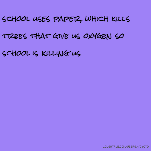 school uses paper, which kills trees that give us oxygen so school is killing us