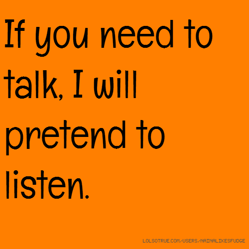 If you need to talk, I will pretend to listen.