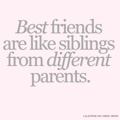 Best friends are like siblings from different parents.