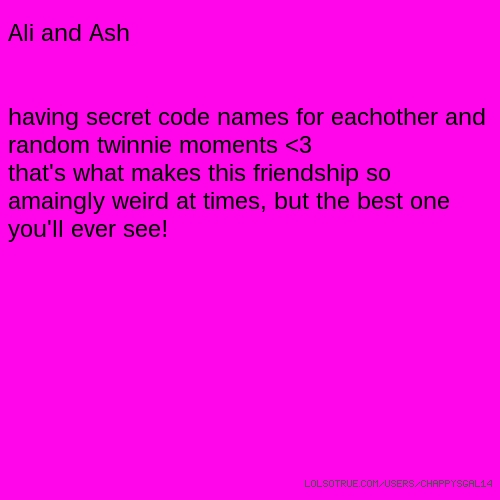 Ali and Ash having secret code names for eachother and random twinnie moments <3 that's what makes this friendship so amaingly weird at times, but the best one you'll ever see!