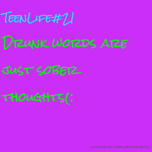 TeenLife#21 Drunk words are just sober thoughts(: