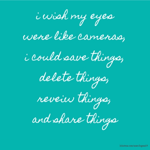 i wish my eyes were like cameras, i could save things, delete things, reveiw things, and share things