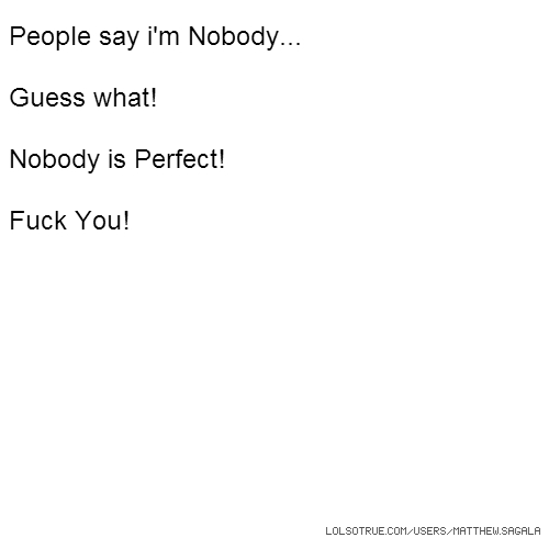 People say i'm Nobody... Guess what! Nobody is Perfect! Fuck You!