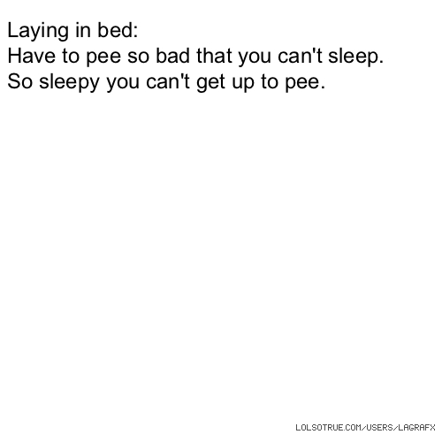 Laying in bed: Have to pee so bad that you can't sleep. So sleepy you can't get up to pee.