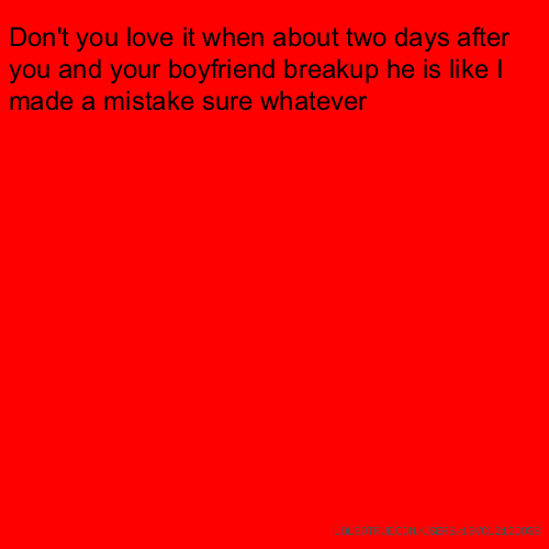 Don't you love it when about two days after you and your boyfriend breakup he is like I made a mistake sure whatever