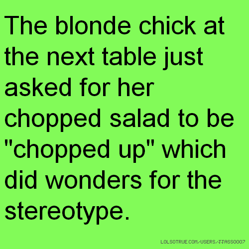"The blonde chick at the next table just asked for her chopped salad to be ""chopped up"" which did wonders for the stereotype."