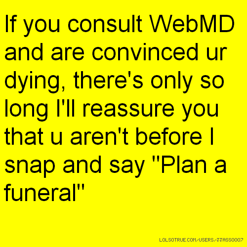 "If you consult WebMD and are convinced ur dying, there's only so long I'll reassure you that u aren't before I snap and say ""Plan a funeral"""