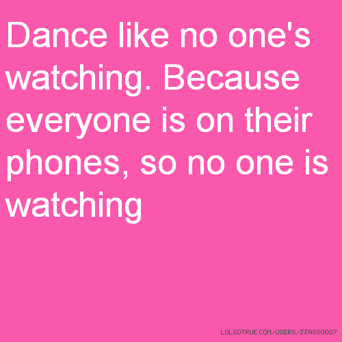 Dance like no one's watching. Because everyone is on their phones, so no one is watching