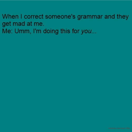 When I correct someone's grammar and they get mad at me. Me: Umm, I'm doing this for you...