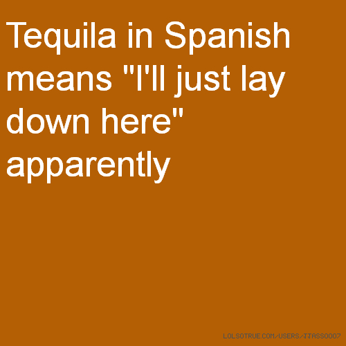 "Tequila in Spanish means ""I'll just lay down here"" apparently"