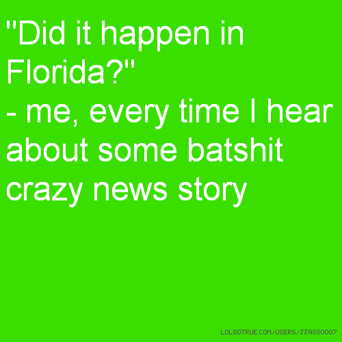 """Did it happen in Florida?"" - me, every time I hear about some batshit crazy news story"
