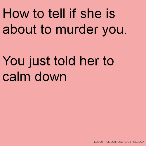 How to tell if she is about to murder you. You just told her to calm down