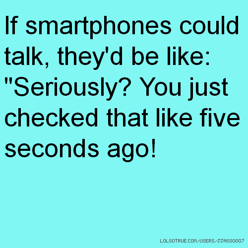 "If smartphones could talk, they'd be like: ""Seriously? You just checked that like five seconds ago!"
