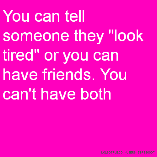 "You can tell someone they ""look tired"" or you can have friends. You can't have both"