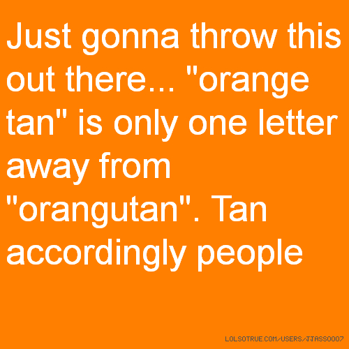 "Just gonna throw this out there... ""orange tan"" is only one letter away from ""orangutan"". Tan accordingly people"