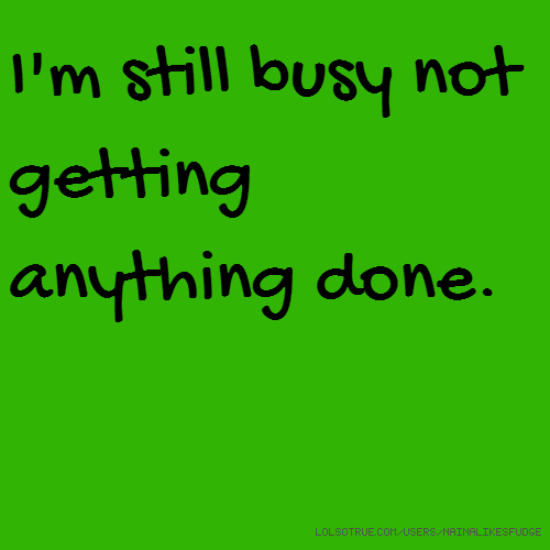 I'm still busy not getting anything done.