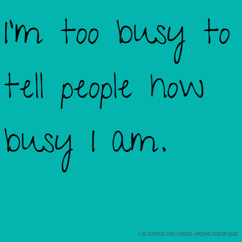 I'm too busy to tell people how busy I am.