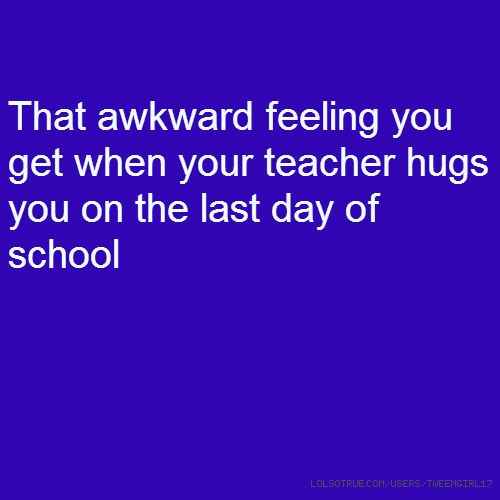 That awkward feeling you get when your teacher hugs you on the last day of school