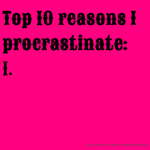 Top 10 reasons I procrastinate: 1.