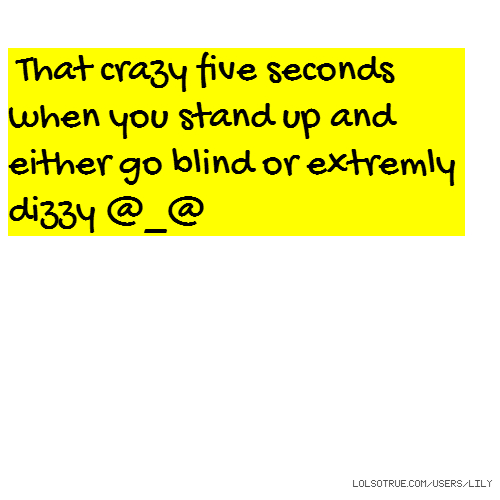 That crazy five seconds when you stand up and either go blind or extremly dizzy @_@