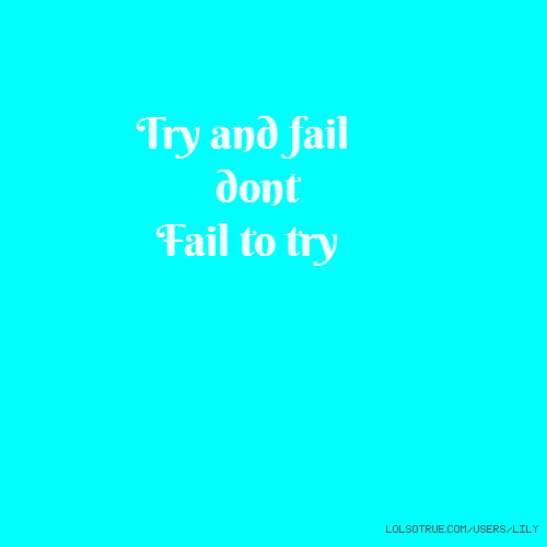 Try and fail dont Fail to try