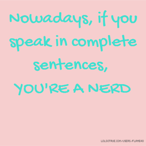 Nowadays, if you speak in complete sentences, YOU'RE A NERD