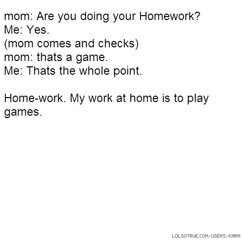 mom: Are you doing your Homework? Me: Yes. (mom comes and checks) mom: thats a game. Me: Thats the whole point. Home-work. My work at home is to play games.