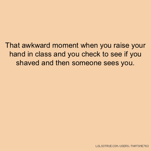 That awkward moment when you raise your hand in class and you check to see if you shaved and then someone sees you.