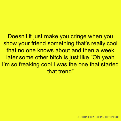 "Doesn't it just make you cringe when you show your friend something that's really cool that no one knows about and then a week later some other bitch is just like ""Oh yeah I'm so freaking cool I was the one that started that trend"""