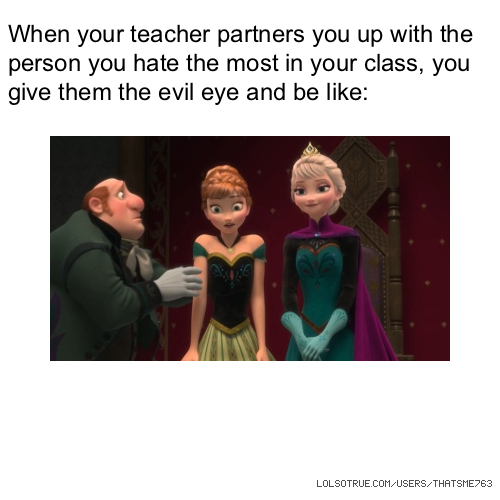 When your teacher partners you up with the person you hate the most in your class, you give them the evil eye and be like: