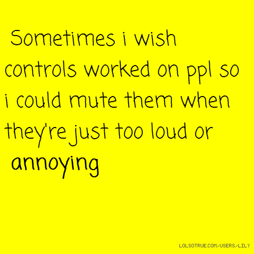 Sometimes i wish controls worked on ppl so i could mute them when they're just too loud or annoying
