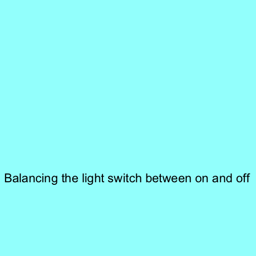 Balancing the light switch between on and off