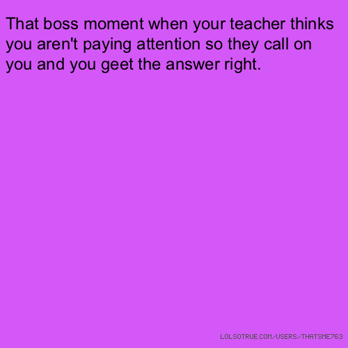 That boss moment when your teacher thinks you aren't paying attention so they call on you and you geet the answer right.