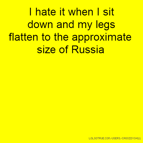 I hate it when I sit down and my legs flatten to the approximate size of Russia