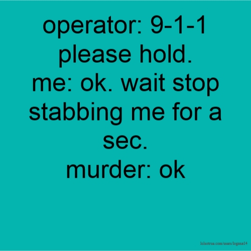 operator: 9-1-1 please hold. me: ok. wait stop stabbing me for a sec. murder: ok