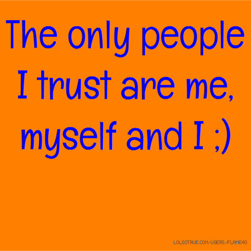 The only people I trust are me, myself and I ;)